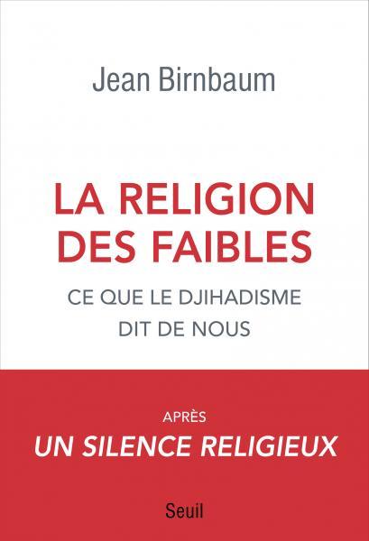 La Religion des faibles Ce que le djihadisme dit de nous Jean Birnbaum